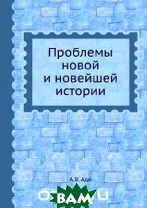 Купить Проблемы новой и новейшей истории, Книга по Требованию, А.В. Адо, 978-5-458-39507-6