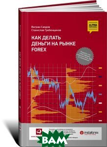 Купить Как делать деньги на рынке Forex, Альпина Паблишер, С. И. Гребенщиков, В. И. Саядов, 978-5-9614-4643-2