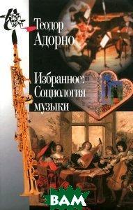 Купить Избранное. Социология музыки, Университетская книга, Теодор Адорно, 978-5-98712-163-4