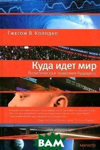Купить Куда идет мир. Политическая экономия будущего, Магистр, Гжегож В. Колодко, 978-5-9776-0317-1
