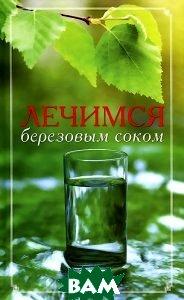 Купить Лечимся березовым соком, Мир книги, 978-5-486-03297-4