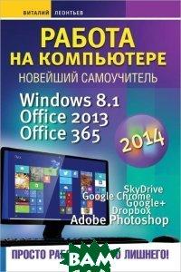 Купить Работа на компьютере 2014. Windows 8.1. Office 2013. Office 365, Олма Медиа Групп, В. Леонтьев, 978-5-373-06190-2