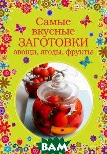 Купить Самые вкусные заготовки. Овощи, ягоды, фрукты, ЭКСМО, Серебрякова Н.Э., 978-5-699-72089-7