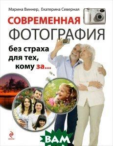 Купить Современная фотография без страха для тех, кому за..., ЭКСМО, Марина Виннер, Екатерина Северная, 978-5-699-71712-5
