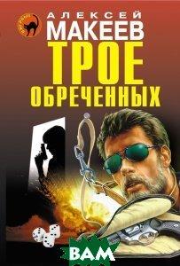 Купить Трое обреченных, ЭКСМО, Алексей Макеев, 978-5-699-72453-6