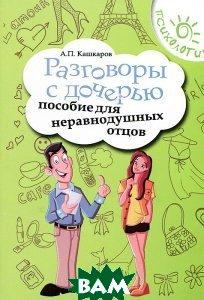 Купить Разговоры с дочерью. Пособие для неравнодушных отцов, ФЕНИКС, Кашкаров Андрей Петрович, 978-5-222-23092-3
