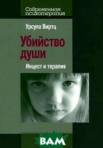Купить Убийство души. Инцест и терапия, Когито-Центр, Урсула Виртц, 978-5-89353-421-4