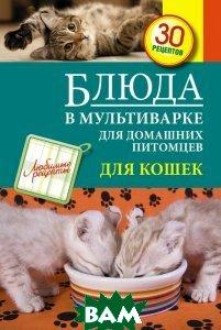 Купить Блюда в мультиварке для домашних питомцев. Для кошек, ЭКСМО, С. Иванова, 978-5-699-73068-1