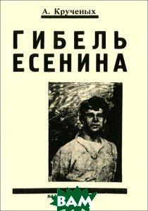 Купить Гибель Есенина, Свое издательство, А. Крученых, 978-5-4386-0334-4