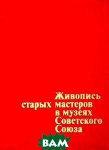 Купить Живопись старых мастеров в музеях Советского Союза, Аврора, 5-7300-0054-5