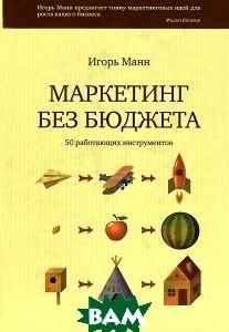 Купить Маркетинг без бюджета. 50 работающих инструментов, Манн, Иванов и Фербер, Игорь Манн, 978-5-91657-230-8