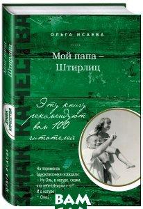 Купить Мой папа - Штирлиц, ЭКСМО, Ольга Исаева, 978-5-699-67406-0