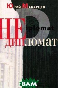 Купить Недипломат, Художественная литература. Москва, Юрий Макарцев, 978-5-28003-448-8