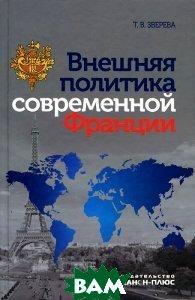 Купить Внешняя политика современной Франции, Канон+РООИ Реабилитация, Т. В. Зверева, 978-5-88373-423-5