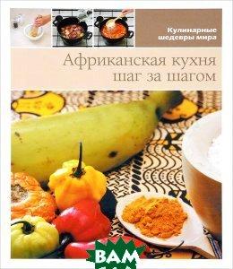 Африканская кухня. Шаг за шагом, Медиа Инфо Групп, 978-84-15-48172-0  - купить со скидкой