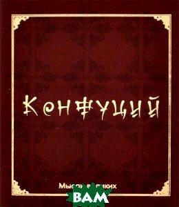 Купить Мысли великих. Конфуций (миниатюрное издание), ФЕНИКС, 978-5-222-19050-0