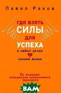 Купить Где взять силы для успеха в любых делах и личной жизни, ПИТЕР, Павел Раков, 978-5-496-01254-6