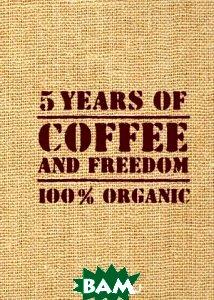 Купить 5 Years оf Coffee аnd Freedom, ЭКСМО, 978-5-699-72774-2