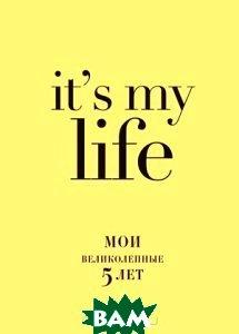 It`s My Life. Мои великолепные 5 лет, ЭКСМО, 978-5-699-72775-9  - купить со скидкой