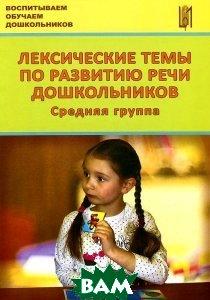 Купить Лексические темы по развитию речи дошкольников. Средняя группа, Центр педагогического образования, 978-5-91382-105-8