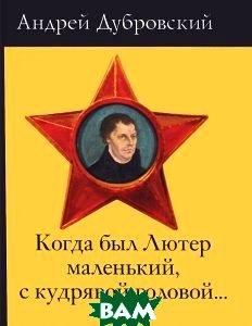 Купить Когда был Лютер маленький, с кудрявой головой..., ПЕТРОПОЛИС, Андрей Дубровский, 978-5-9676-0583-3