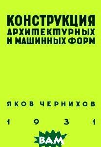 Купить Конструкция архитектурных и машинных форм, АВАТАР, Яков Чернихов, 978-5-903781-02-7