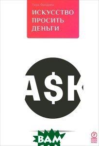 Купить Искусство просить деньги. Как просить кого угодно о какой угодно сумме для какой угодно цели, Олимп-Бизнес, Лора Фредрикс, 978-0-7879-7856-3