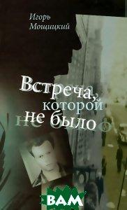 Купить Встреча, которой не было, Неизвестный, Игорь Мощицкий, 978-5-4311-0053-6