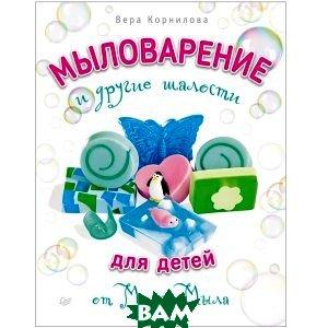 Купить Мыловарение для детей и другие шалости от `Мамы Мыла`, Питер, Корнилова В.В., 978-5-496-01298-0