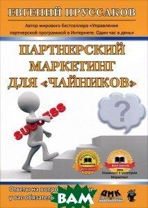 Купить Партнерский маркетинг для `чайников`. Ответы на вопросы, которые у вас обязательно возникнут, ДМК Пресс, Пруссаков Евгений Игоревич, 978-5-97060-100-6