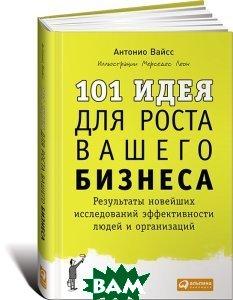 Купить 101 идея для роста вашего бизнеса. Результаты новейших исследований эффективности людей и организаций, Альпина Паблишер, Антонио Вайсc, 978-5-9614-4833-7