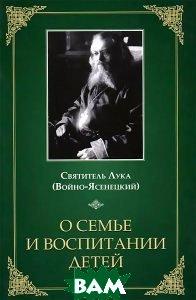 Купить О семье и воспитании детей, Неизвестный, Святитель Лука Войно-Ясенецкий, 978-5-91362-761-2