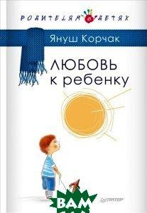 Купить Любовь к ребенку, Питер, Януш Корчак, 978-5-496-01334-5
