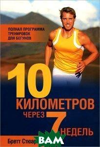 Купить 10 километров через 7 недель. Полная программа тренировок для бегунов, ПОПУРРИ, Бретт Стюарт, 978-985-15-2113-1