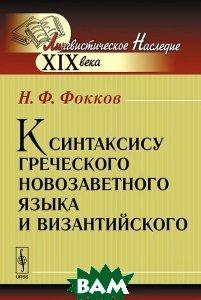 Купить К синтаксису греческого новозаветного языка и византийского, Либроком, Н. Ф. Фокков, 978-5-397-04826-2