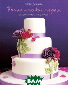 Купить Романтические торты. Сладкое признание в любви, Азбука-Аттикус, Пегги Поршен, 978-5-389-07167-4