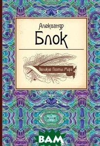 Купить Великие поэты мира. Александр Блок, ЭКСМО, 978-5-699-74491-6