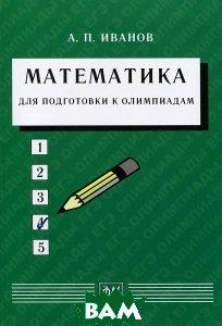 Купить Математика для подготовки к олимпиадам, Физматкнига, А. П. Иванов, 978-5-89155-237-1