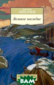 Купить Великое наследие, АЗБУКА, Дмитрий Лихачев, 978-5-389-08486-5
