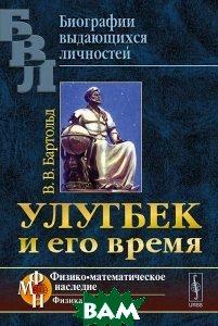 Купить Улугбек и его время, ЛЕНАНД, В. В. Бартольд, 978-5-9710-1421-8