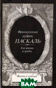Купить Французский мудрец Паскаль. Его жизнь и труды, Бук Чембэр Интернэшнл, 5-85020-052-5