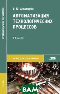 Купить Автоматизация технологических процессов. Учебник, Академия (Academia), В. Ю. Шишмарёв, 978-5-4468-1446-6