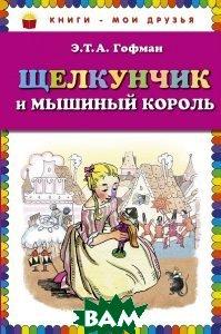 Купить Щелкунчик и мышиный король, ЭКСМО, Э.Т.А. Гофман, 978-5-699-74924-9