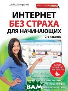 Купить Интернет без страха для начинающих. Самый наглядный самоучитель, ЭКСМО, Миронов Дмитрий Андреевич, 978-5-699-74764-1
