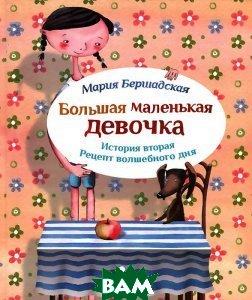 Купить Большая маленькая девочка. История вторая. Рецепт волшебного дня, КомпасГид, Мария Бершадская, 978-5-00083-075-8