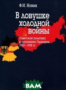 Купить В ловушке холодной войны (Советская политика в отношении Германии, 1953-1958 гг.), Институт российской истории РАН, Ф. И. Новик, 978-5-8055-0259-1