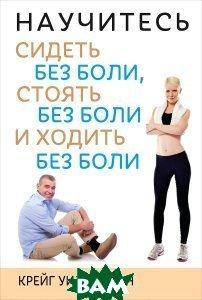 Купить Научитесь сидеть без боли, стоять без боли и ходить без боли, ПОПУРРИ, Крейг Уильямсон, 978-985-15-2295-4