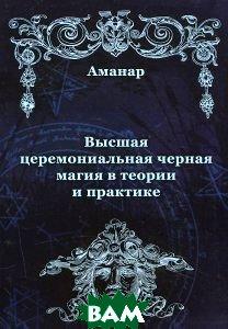 Купить Аманар., Высшая церемониальная чёрная магия в теории и практике., Неизвестный, 978-5-88875-136-7