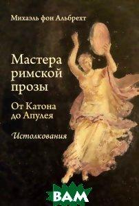 Купить Мастера римской прозы. От Катона до Апулея. Истолкования, Греко-латинский кабинет Ю. А. Шичалина, Михаэль фон Альбрехт, 978-5-87245-174-7