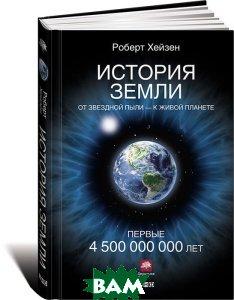 Купить История Земли. От звездной пыли - к живой планете. Первые 4 500 000 000 лет, Альпина Нон-фикшн, Хейзен Роберт, 978-5-91671-912-3